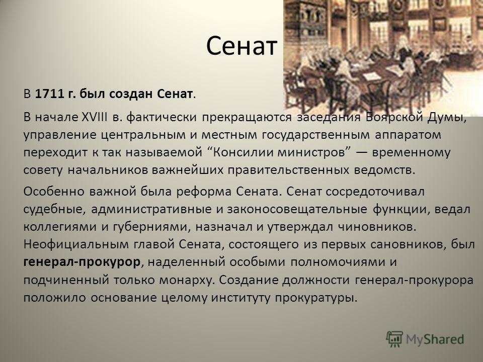 Сенат В 1711 г. был создан Сенат. В начале XVIII в. фактически прекращаются заседания Боярской Думы, управление центральным и местным государственным аппаратом переходит к так называемой Консилии министров временному совету начальников важнейших прав