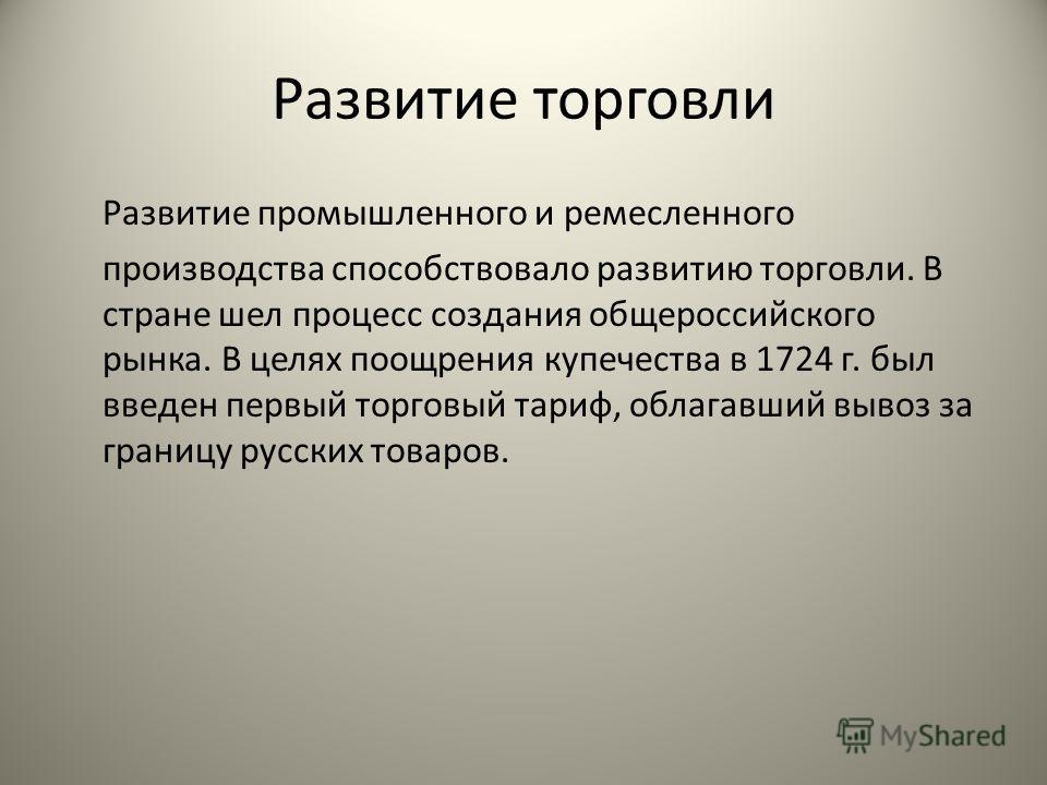 Развитие торговли Развитие промышленного и ремесленного производства способствовало развитию торговли. В стране шел процесс создания общероссийского рынка. В целях поощрения купечества в 1724 г. был введен первый торговый тариф, облагавший вывоз за г