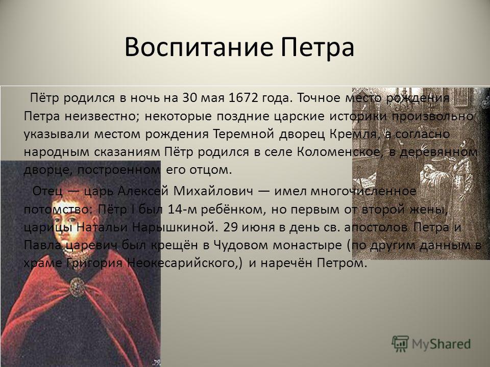 Воспитание Петра Пётр родился в ночь на 30 мая 1672 года. Точное место рождения Петра неизвестно; некоторые поздние царские историки произвольно указывали местом рождения Теремной дворец Кремля, а согласно народным сказаниям Пётр родился в селе Колом