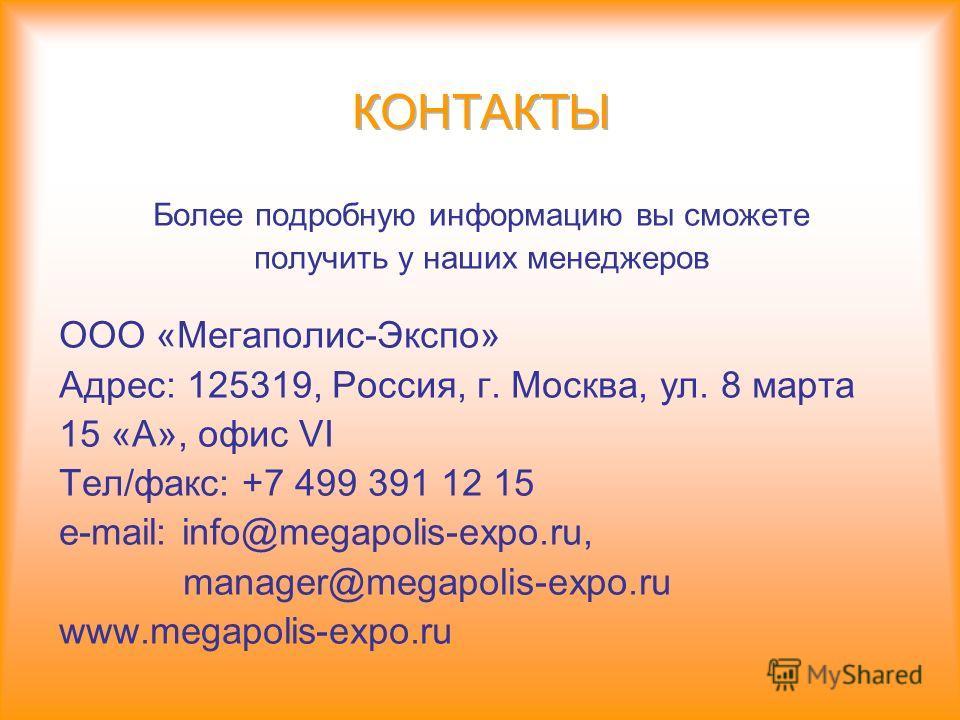 Более подробную информацию вы сможете получить у наших менеджеров ООО «Мегаполис-Экспо» Адрес: 125319, Россия, г. Москва, ул. 8 марта 15 «А», офис VI Тел/факс: +7 499 391 12 15 e-mail: info@megapolis-expo.ru, manager@megapolis-expo.ru www.megapolis-e