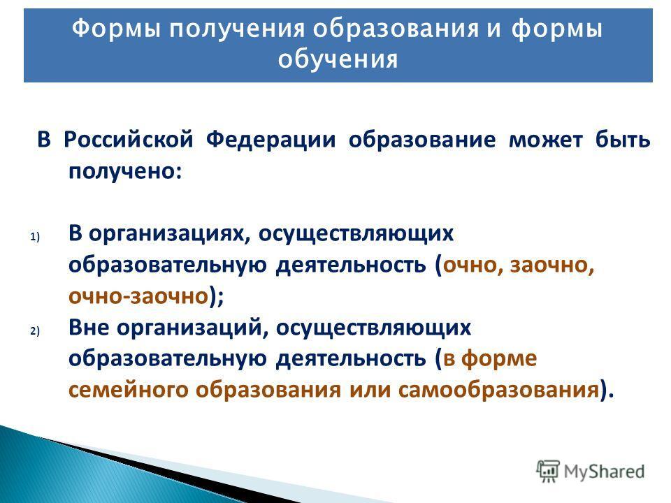 В Российской Федерации образование может быть получено: 1) В организациях, осуществляющих образовательную деятельность (очно, заочно, очно-заочно); 2) Вне организаций, осуществляющих образовательную деятельность (в форме семейного образования или сам
