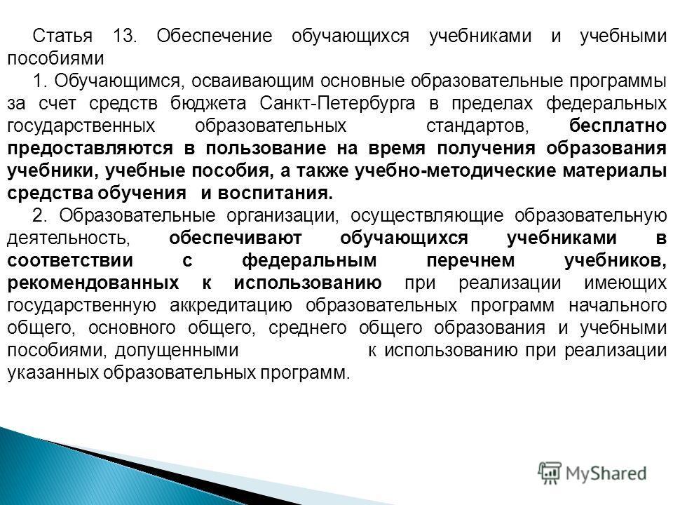 Статья 13. Обеспечение обучающихся учебниками и учебными пособиями 1. Обучающимся, осваивающим основные образовательные программы за счет средств бюджета Санкт-Петербурга в пределах федеральных государственных образовательных стандартов, бесплатно пр