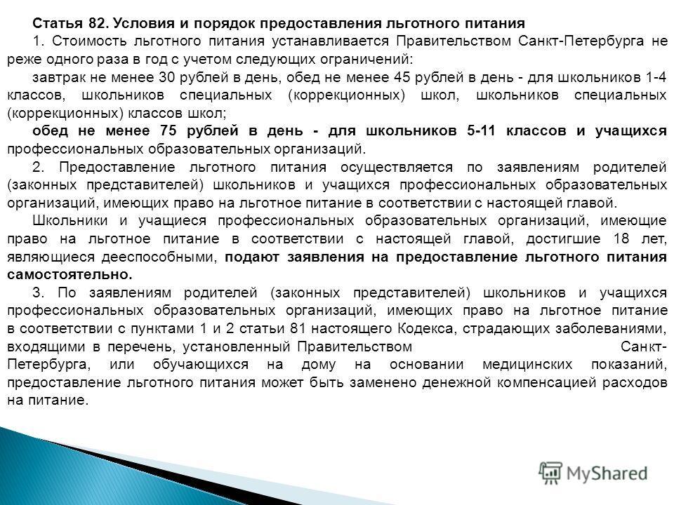 Статья 82. Условия и порядок предоставления льготного питания 1. Стоимость льготного питания устанавливается Правительством Санкт-Петербурга не реже одного раза в год с учетом следующих ограничений: завтрак не менее 30 рублей в день, обед не менее 45