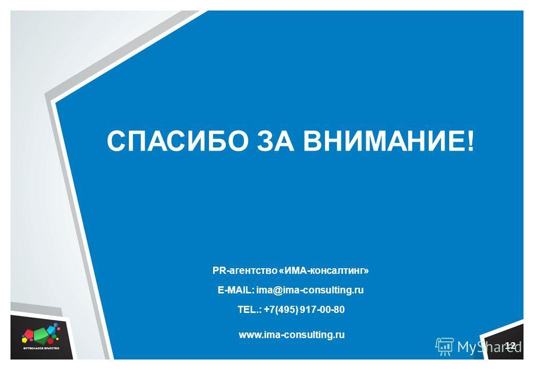 СПАСИБО ЗА ВНИМАНИЕ! PR-агентство «ИМА-консалтинг» E-MAIL: ima@ima-consulting.ru TEL.: +7(495) 917-00-80 www.ima-consulting.ru 12