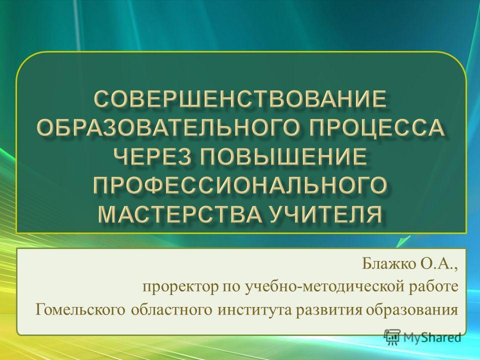 Блажко О. А., проректор по учебно - методической работе Гомельского областного института развития образования