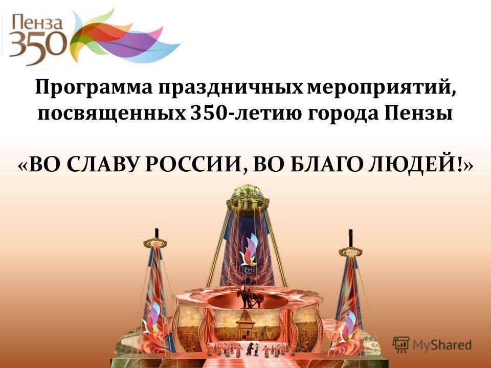 Программа праздничных мероприятий, посвященных 350-летию города Пензы «ВО СЛАВУ РОССИИ, ВО БЛАГО ЛЮДЕЙ!»