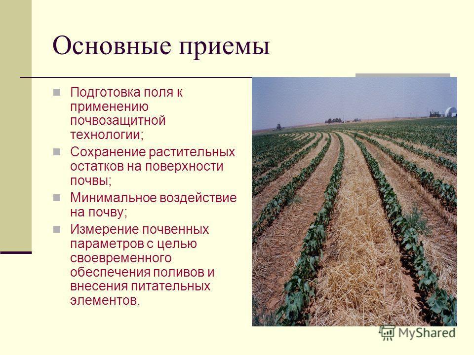 Основные приемы Подготовка поля к применению почвозащитной технологии; Сохранение растительных остатков на поверхности почвы; Минимальное воздействие на почву; Измерение почвенных параметров с целью своевременного обеспечения поливов и внесения питат