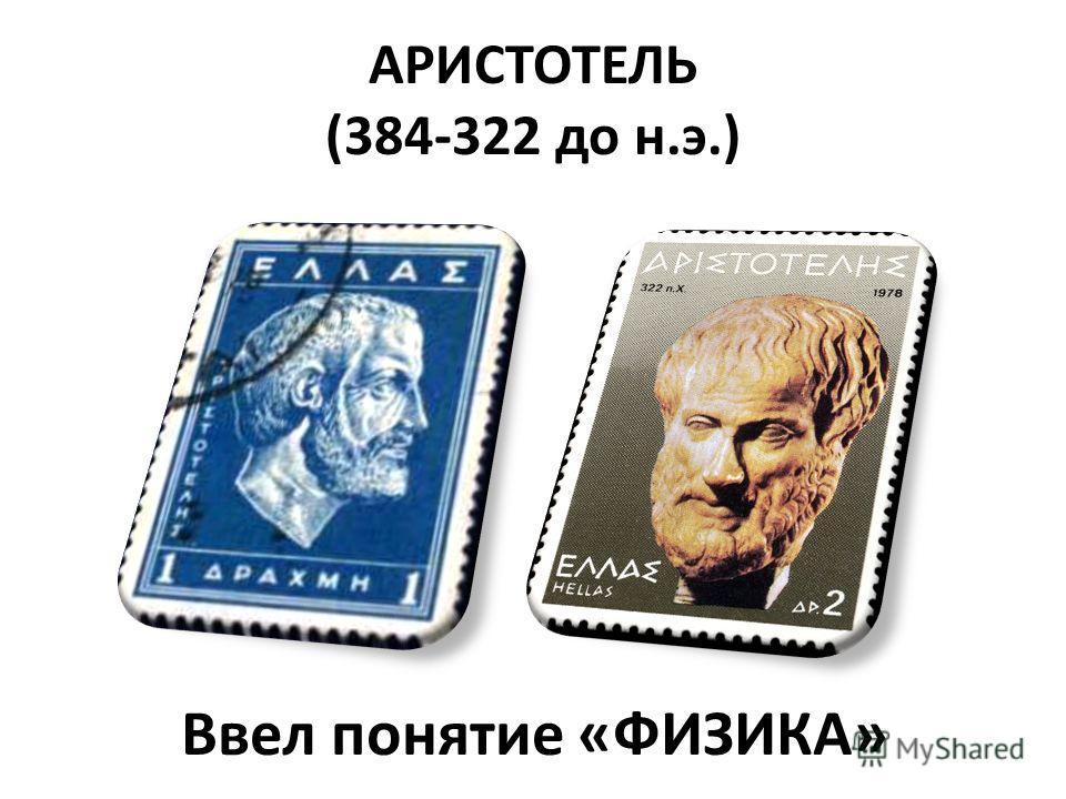 АРИСТОТЕЛЬ (384-322 до н.э.) Ввел понятие «ФИЗИКА»