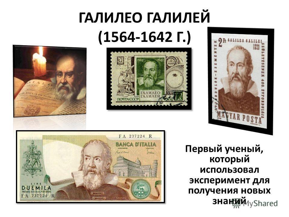 ГАЛИЛЕО ГАЛИЛЕЙ (1564-1642 Г.) Первый ученый, который использовал эксперимент для получения новых знаний