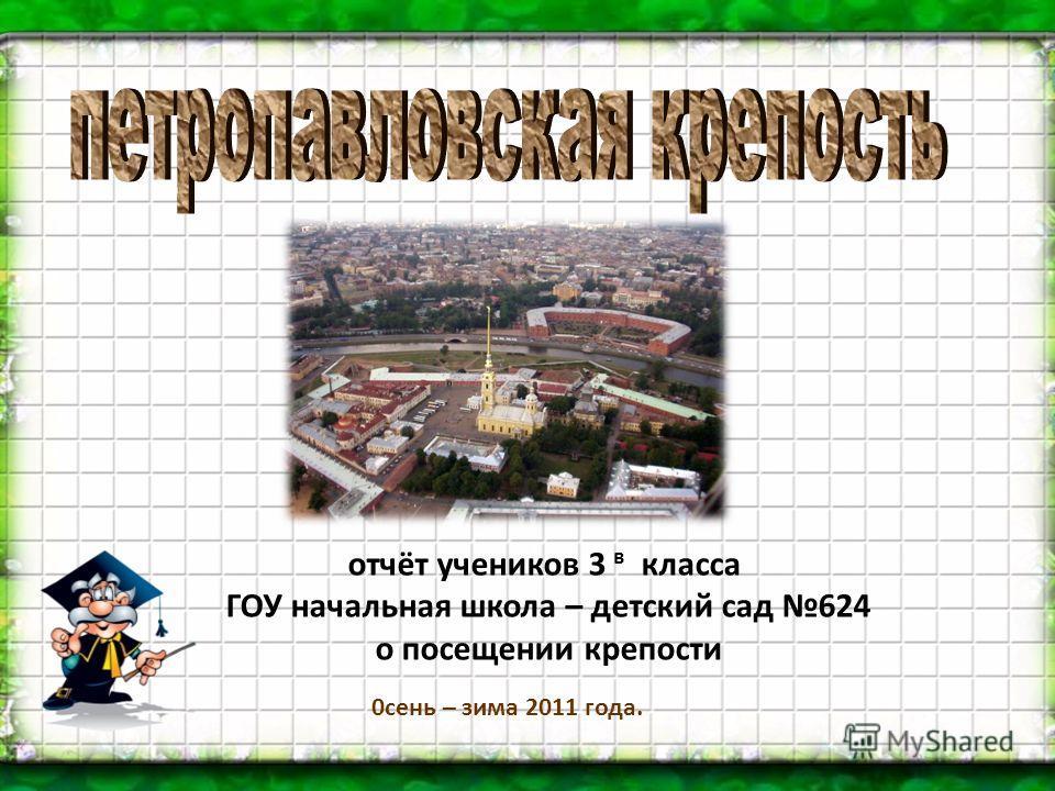 отчёт учеников 3 в класса ГОУ начальная школа – детский сад 624 о посещении крепости 0сень – зима 2011 года.