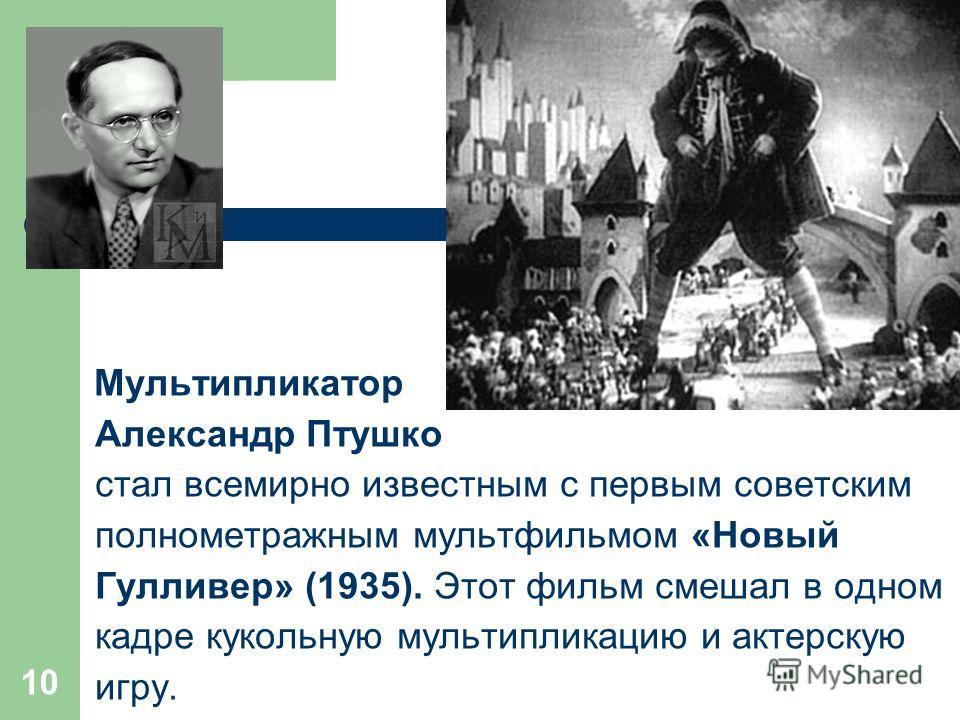 Мультипликатор Александр Птушко стал всемирно известным с первым советским полнометражным мультфильмом «Новый Гулливер» (1935). Этот фильм смешал в одном кадре кукольную мультипликацию и актерскую игру. 10