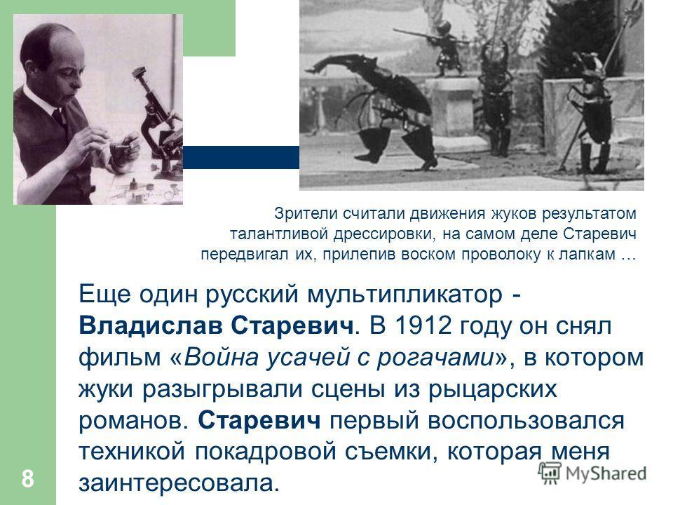 Еще один русский мультипликатор - Владислав Старевич. В 1912 году он снял фильм «Война усачей с рогачами», в котором жуки разыгрывали сцены из рыцарских романов. Старевич первый воспользовался техникой покадровой съемки, которая меня заинтересовала.