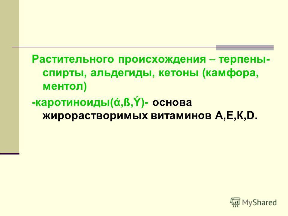 Растительного происхождения – терпены- спирты, альдегиды, кетоны (камфора, ментол) -каротиноиды(ά,ß,Ý)- основа жирорастворимых витаминов А,Е,К,D.