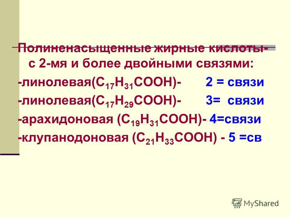 Полиненасыщенные жирные кислоты- с 2-мя и более двойными связями: -линолевая(С 17 Н 31 СООН)- 2 = связи -линолевая(С 17 Н 29 СООН)- 3= связи -арахидоновая (С 19 Н 31 СООН)- 4=связи -клупанодоновая (С 21 Н 33 СООН) - 5 =св