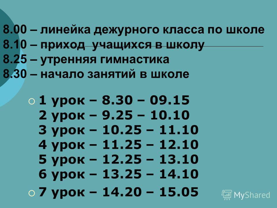 8.00 – линейка дежурного класса по школе 8.10 – приход учащихся в школу 8.25 – утренняя гимнастика 8.30 – начало занятий в школе 1 урок – 8.30 – 09.15 2 урок – 9.25 – 10.10 3 урок – 10.25 – 11.10 4 урок – 11.25 – 12.10 5 урок – 12.25 – 13.10 6 урок –