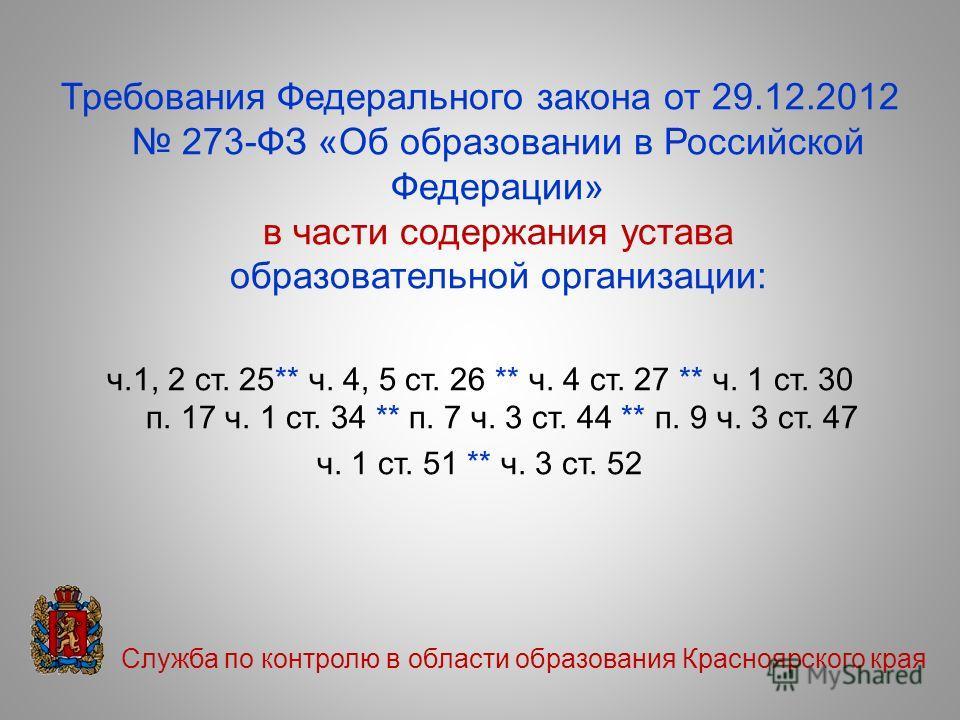 Требования Федерального закона от 29.12.2012 273-ФЗ «Об образовании в Российской Федерации» в части содержания устава образовательной организации: ч.1, 2 ст. 25** ч. 4, 5 ст. 26 ** ч. 4 ст. 27 ** ч. 1 ст. 30 п. 17 ч. 1 ст. 34 ** п. 7 ч. 3 ст. 44 ** п