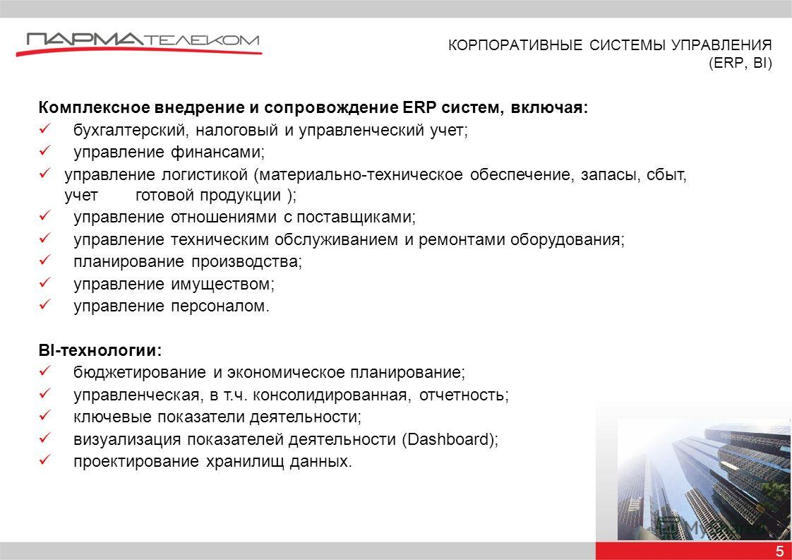 КОРПОРАТИВНЫЕ СИСТЕМЫ УПРАВЛЕНИЯ (ERP, BI) 5 Комплексное внедрение и сопровождение ERP систем, включая: бухгалтерский, налоговый и управленческий учет; управление финансами; управление логистикой (материально-техническое обеспечение, запасы, сбыт, уч