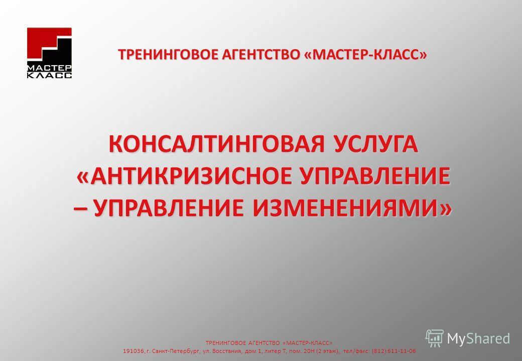 КОНСАЛТИНГОВАЯ УСЛУГА «АНТИКРИЗИСНОЕ УПРАВЛЕНИЕ – УПРАВЛЕНИЕ ИЗМЕНЕНИЯМИ» ТРЕНИНГОВОЕ АГЕНТСТВО «МАСТЕР-КЛАСС» 191036, г. Санкт-Петербург, ул. Восстания, дом 1, литер Т, пом. 20Н (2 этаж), тел/факс: (812) 611-11-06