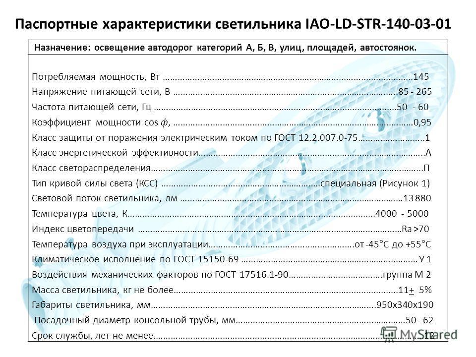 Паспортные характеристики светильника IAO-LD-STR-140-03-01 Назначение: освещение автодорог категорий А, Б, В, улиц, площадей, автостоянок. Потребляемая мощность, Вт ………………………………………………………………...…….....................145 Напряжение питающей сети, В ………