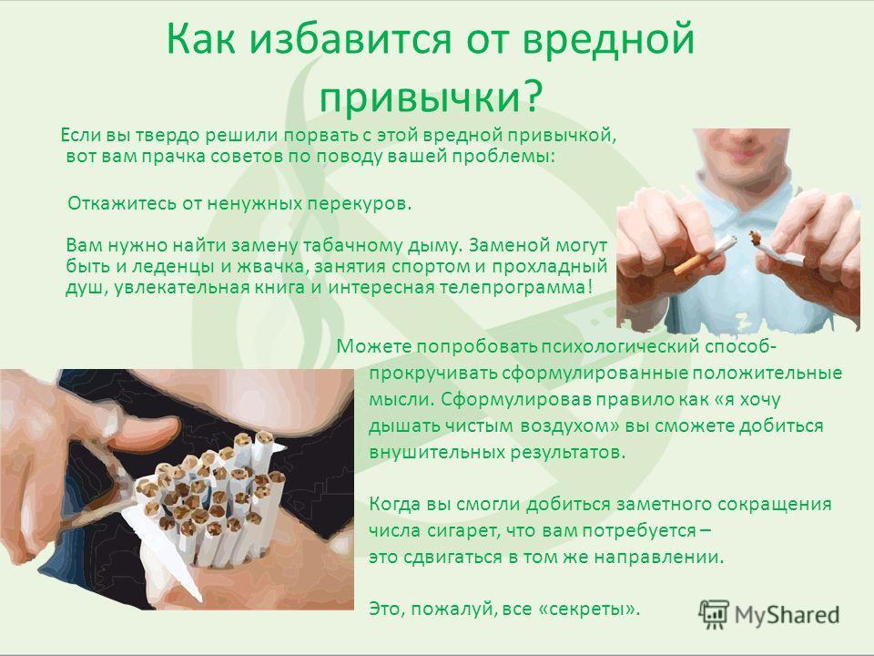 Как избавится от вредной привычки? Если вы твердо решили порвать с этой вредной привычкой, вот вам прачка советов по поводу вашей проблемы: Откажитесь от ненужных перекуров. Вам нужно найти замену табачному дыму. Заменой могут быть и леденцы и жвачка
