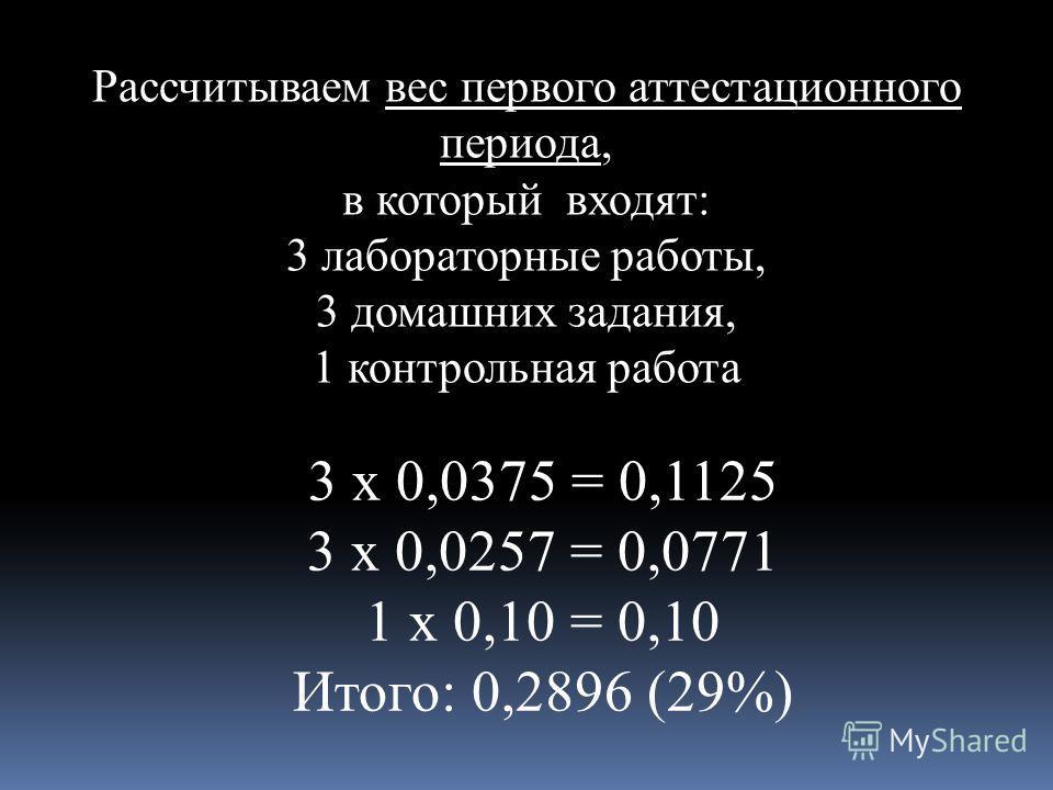 Рассчитываем вес первого аттестационного периода, в который входят: 3 лабораторные работы, 3 домашних задания, 1 контрольная работа 3 х 0,0375 = 0,1125 3 х 0,0257 = 0,0771 1 х 0,10 = 0,10 Итого: 0,2896 (29%)