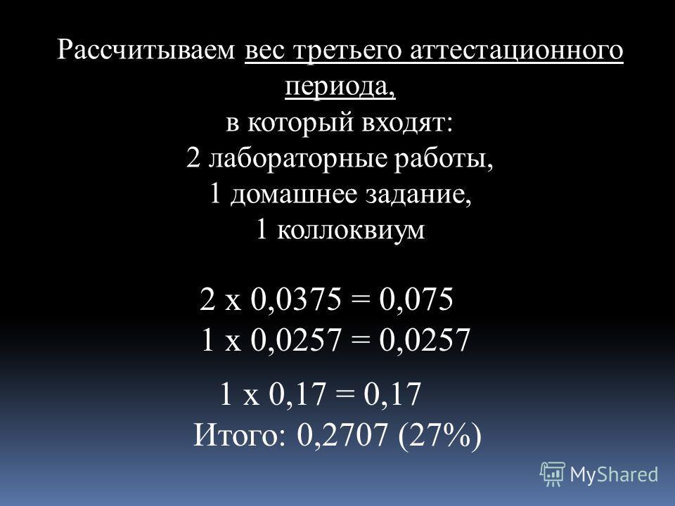 Рассчитываем вес третьего аттестационного периода, в который входят: 2 лабораторные работы, 1 домашнее задание, 1 коллоквиум 2 х 0,0375 = 0,075 1 х 0,0257 = 0,0257 1 х 0,17 = 0,17 Итого: 0,2707 (27%)