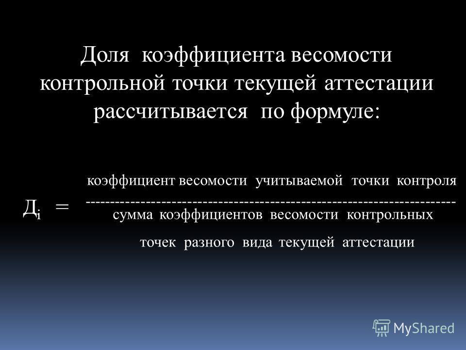 коэффициент весомости учитываемой точки контроля ------------------------------------------------------------------------ сумма коэффициентов весомости контрольных точек разного вида текущей аттестации Доля коэффициента весомости контрольной точки те