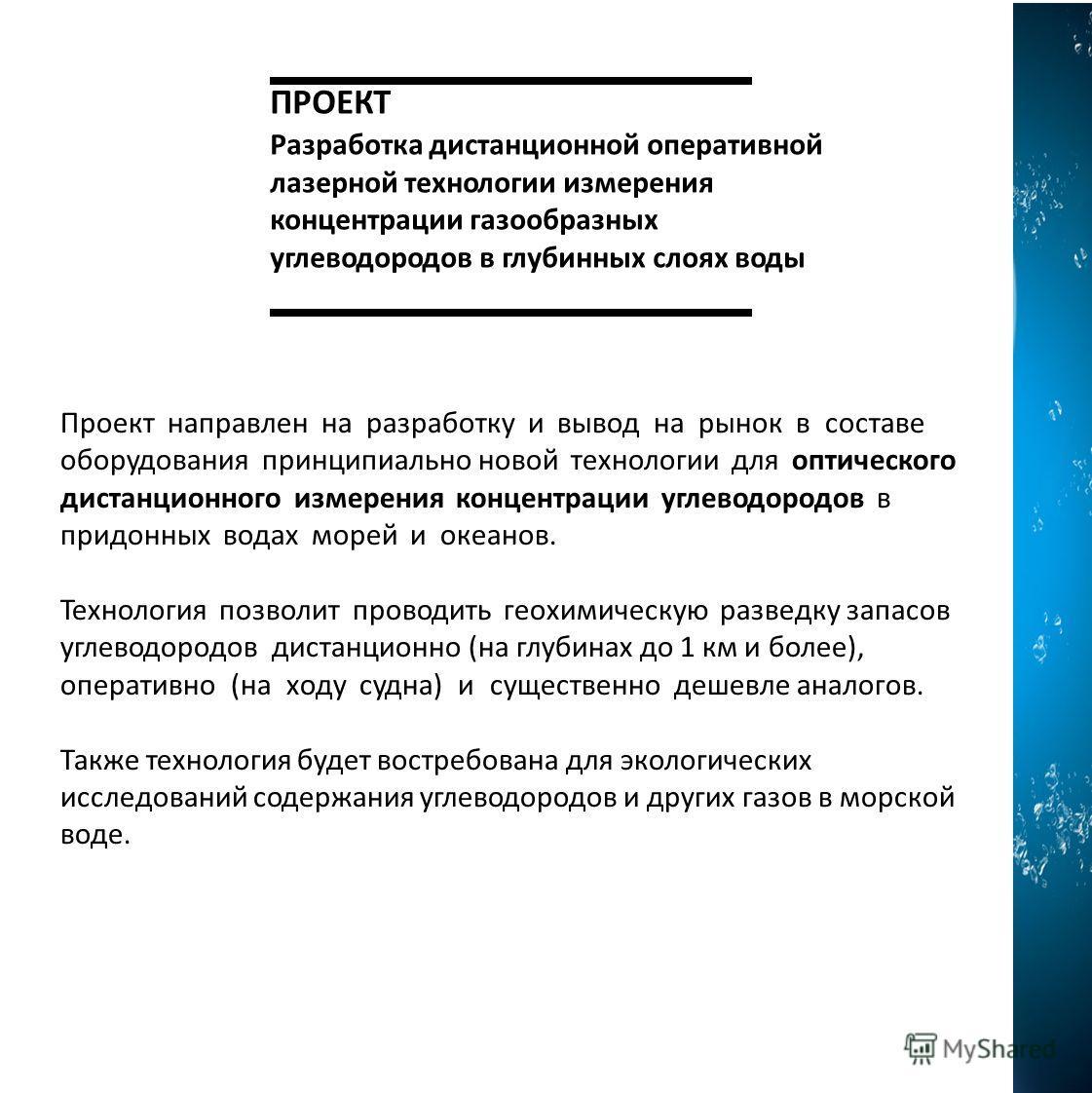 ПРОЕКТ Разработка дистанционной оперативной лазерной технологии измерения концентрации газообразных углеводородов в глубинных слоях воды Проект направлен на разработку и вывод на рынок в составе оборудования принципиально новой технологии для оптичес