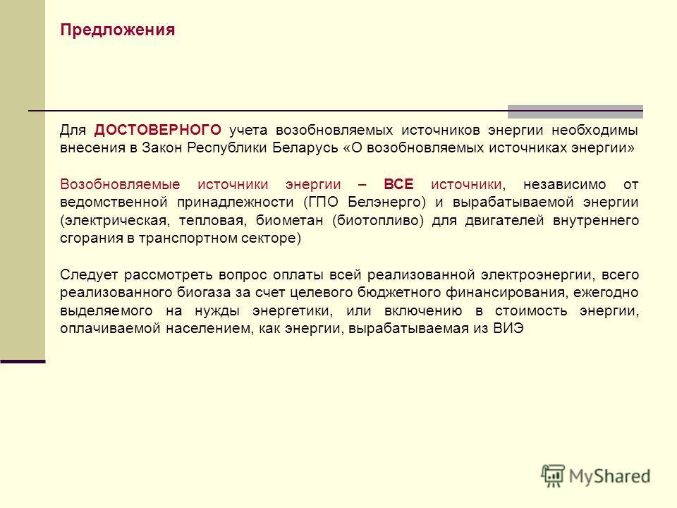 Для ДОСТОВЕРНОГО учета возобновляемых источников энергии необходимы внесения в Закон Республики Беларусь «О возобновляемых источниках энергии» Возобновляемые источники энергии – ВСЕ источники, независимо от ведомственной принадлежности (ГПО Белэнерго
