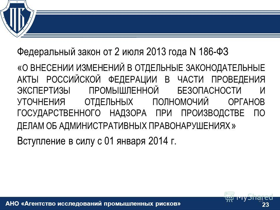 АНО «Агентство исследований промышленных рисков» 23 Федеральный закон от 2 июля 2013 года N 186-ФЗ « О ВНЕСЕНИИ ИЗМЕНЕНИЙ В ОТДЕЛЬНЫЕ ЗАКОНОДАТЕЛЬНЫЕ АКТЫ РОССИЙСКОЙ ФЕДЕРАЦИИ В ЧАСТИ ПРОВЕДЕНИЯ ЭКСПЕРТИЗЫ ПРОМЫШЛЕННОЙ БЕЗОПАСНОСТИ И УТОЧНЕНИЯ ОТДЕЛЬ