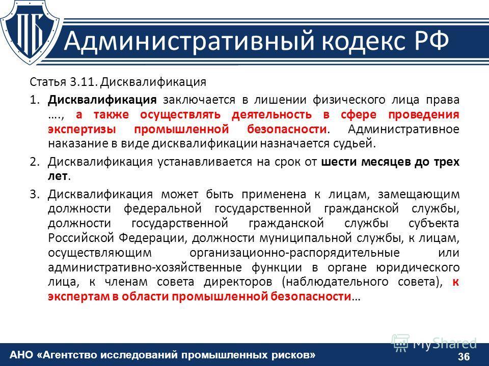 АНО «Агентство исследований промышленных рисков» 36 Административный кодекс РФ Статья 3.11. Дисквалификация 1.Дисквалификация заключается в лишении физического лица права …., а также осуществлять деятельность в сфере проведения экспертизы промышленно