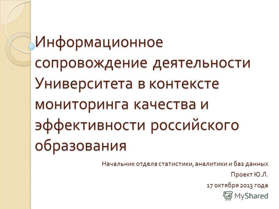 Информационное сопровождение деятельности Университета в контексте мониторинга качества и эффективности российского образования Начальник отдела статистики, аналитики и баз данных Проект Ю. Л. 17 октября 2013 года