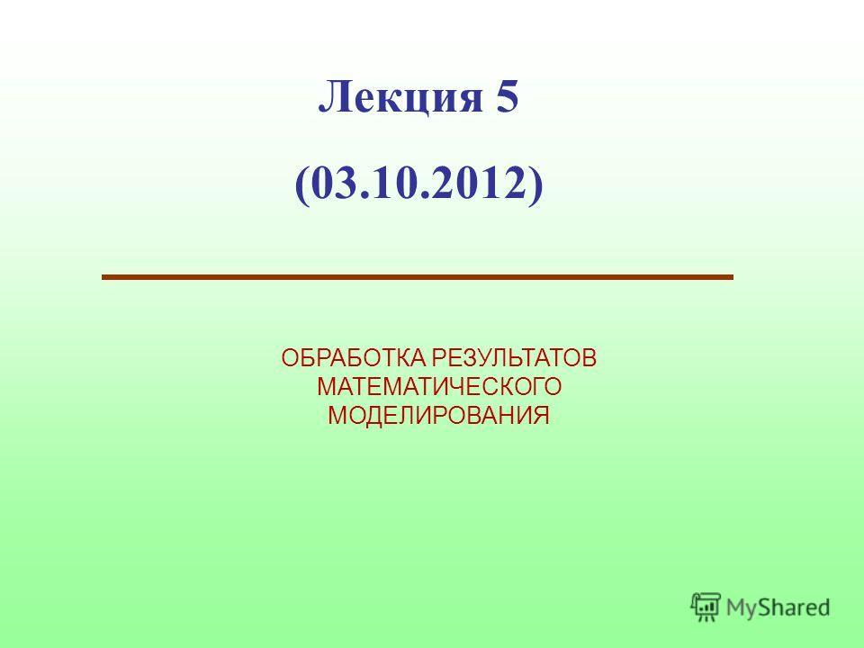 Лекция 5 (03.10.2012) ОБРАБОТКА РЕЗУЛЬТАТОВ МАТЕМАТИЧЕСКОГО МОДЕЛИРОВАНИЯ