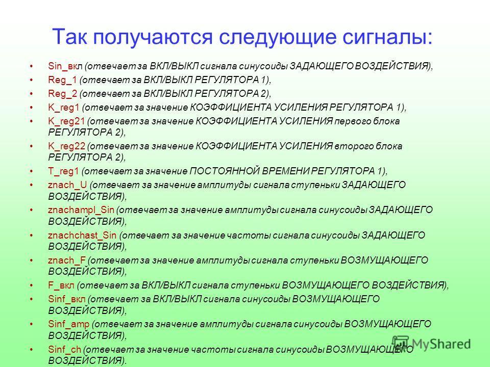Так получаются следующие сигналы: Sin_вкл (отвечает за ВКЛ/ВЫКЛ сигнала синусоиды ЗАДАЮЩЕГО ВОЗДЕЙСТВИЯ), Reg_1 (отвечает за ВКЛ/ВЫКЛ РЕГУЛЯТОРА 1), Reg_2 (отвечает за ВКЛ/ВЫКЛ РЕГУЛЯТОРА 2), K_reg1 (отвечает за значение КОЭФФИЦИЕНТА УСИЛЕНИЯ РЕГУЛЯТ