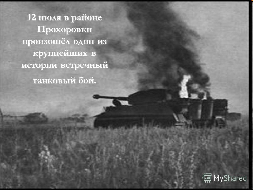 12 июля в районе Прохоровки произошёл один из крупнейших в истории встречный танковый бой.