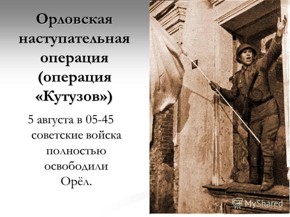 Орловская наступательная операция (операция «Кутузов») 5 августа в 05-45 советские войска полностью освободили Орёл.