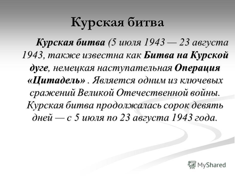 Курская битва Курская битва (5 июля 1943 23 августа 1943, также известна как Битва на Курской дуге, немецкая наступательная Операция «Цитадель». Является одним из ключевых сражений Великой Отечественной войны. Курская битва продолжалась сорок девять