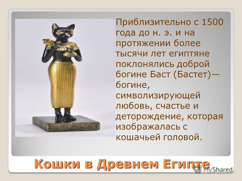 Кошки в Древнем Египте Приблизительно с 1500 года до н. э. и на протяжении более тысячи лет египтяне поклонялись доброй богине Баст (Бастет) богине, символизирующей любовь, счастье и деторождение, которая изображалась с кошачьей головой.