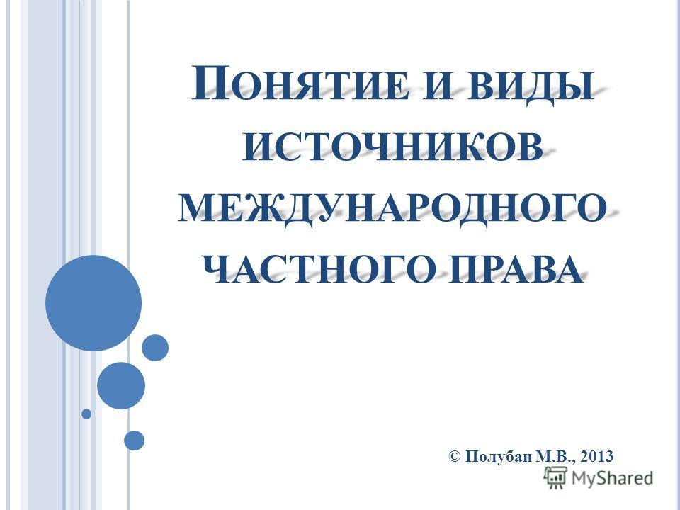 П ОНЯТИЕ И ВИДЫ ИСТОЧНИКОВ МЕЖДУНАРОДНОГО ЧАСТНОГО ПРАВА © Полубан М.В., 2013