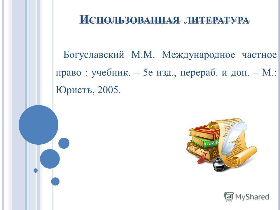 И СПОЛЬЗОВАННАЯ ЛИТЕРАТУРА Богуславский М.М. Международное частное право : учебник. – 5е изд., перераб. и доп. – М.: Юристъ, 2005.