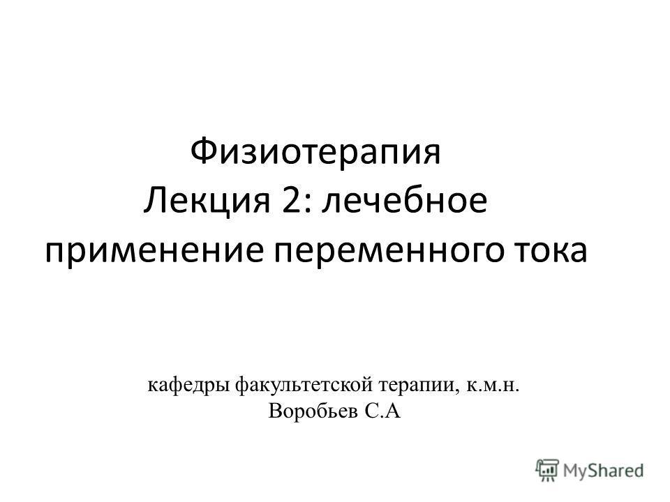 Физиотерапия Лекция 2: лечебное применение переменного тока кафедры факультетской терапии, к.м.н. Воробьев С.А