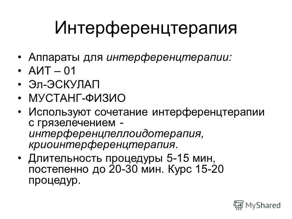 Интерференцтерапия Аппараты для интерференцтерапии: АИТ – 01 Эл-ЭСКУЛАП МУСТАНГ-ФИЗИО Используют сочетание интерференцтерапии с грязелечением - интерференцпеллоидотерапия, криоинтерференцтерапия. Длительность процедуры 5-15 мин, постепенно до 20-30 м