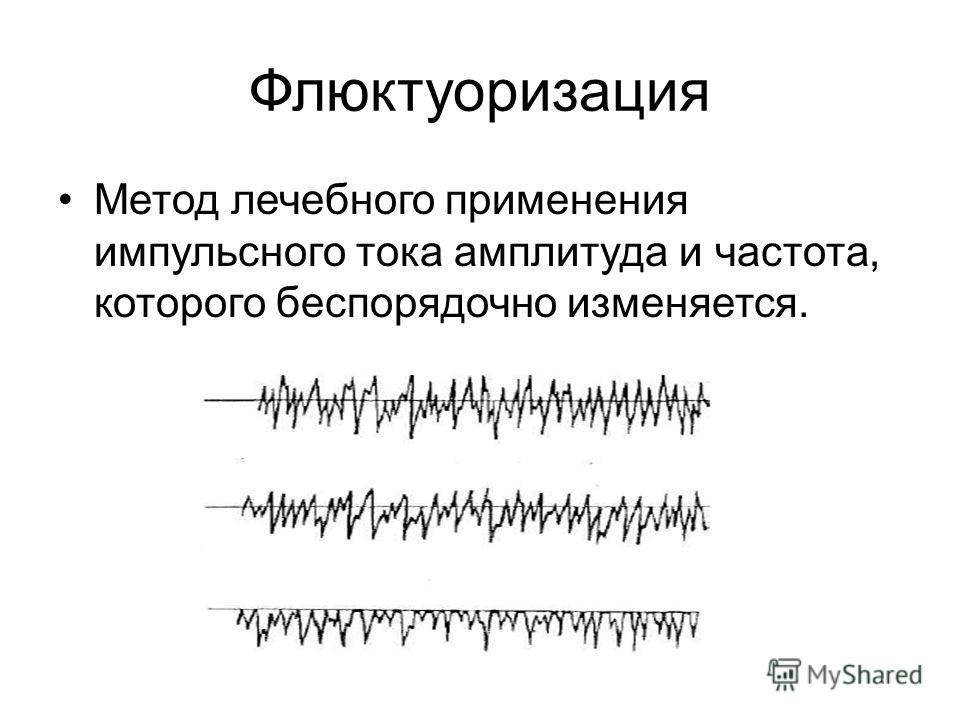 Флюктуоризация Метод лечебного применения импульсного тока амплитуда и частота, которого беспорядочно изменяется.