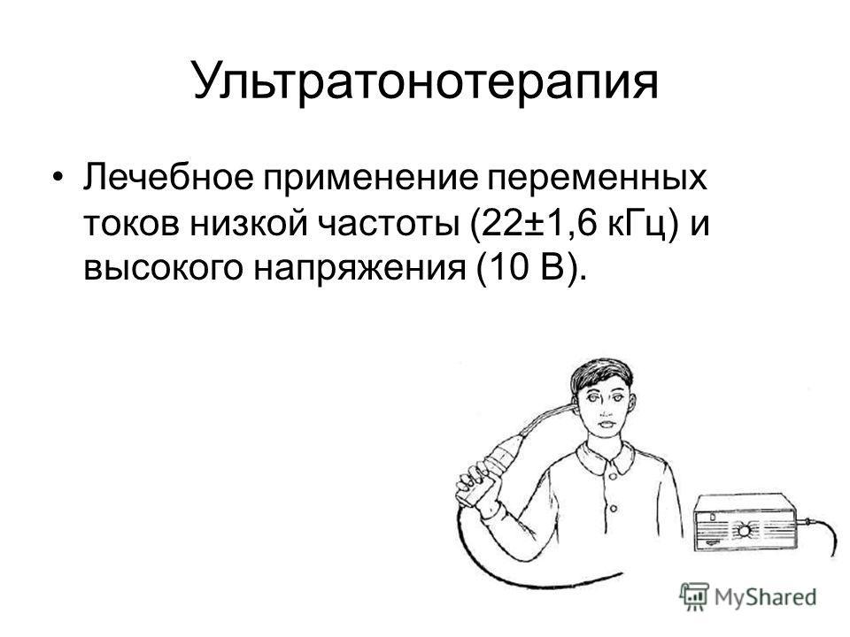 Ультратонотерапия Лечебное применение переменных токов низкой частоты (22±1,6 кГц) и высокого напряжения (10 В).