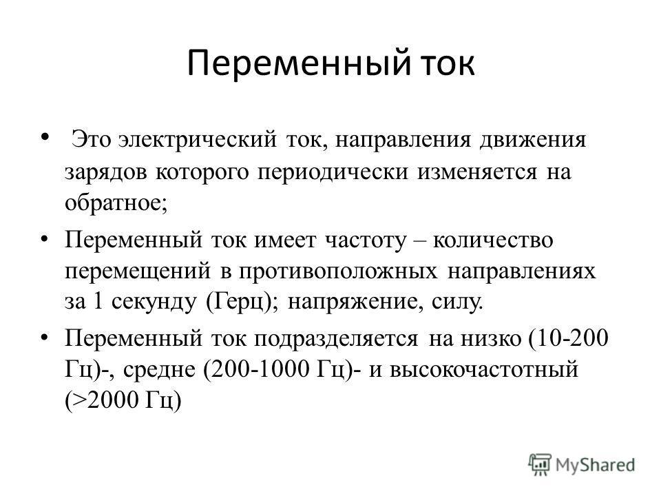 Переменный ток Это электрический ток, направления движения зарядов которого периодически изменяется на обратное; Переменный ток имеет частоту – количество перемещений в противоположных направлениях за 1 секунду (Герц); напряжение, силу. Переменный то