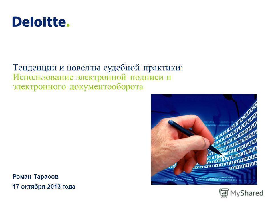 Тенденции и новеллы судебной практики: Использование электронной подписи и электронного документооборота Роман Тарасов 17 октября 2013 года