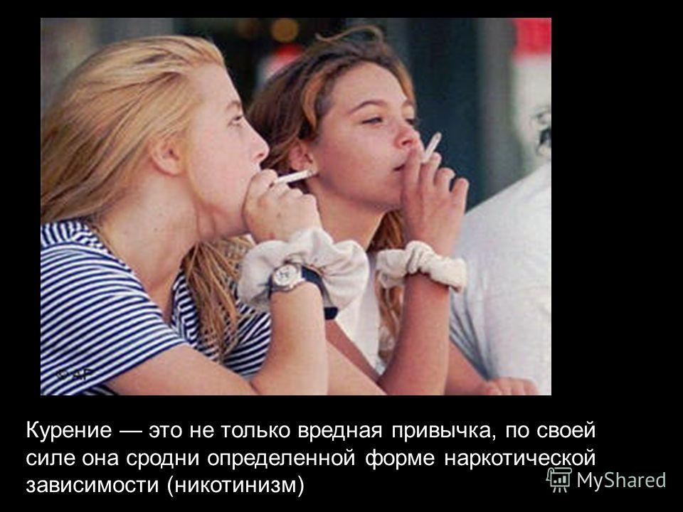 Курение это не только вредная привычка, по своей силе она сродни определенной форме наркотической зависимости (никотинизм)
