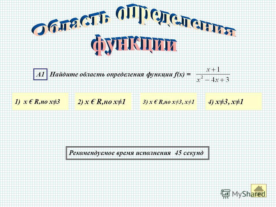 А1 Найдите область определения функции f(x) = 1) х R,но х3 2) х R,но х1 3) х R,но х3, х1 4) х3, х1 Рекомендуемое время исполнения 45 секунд