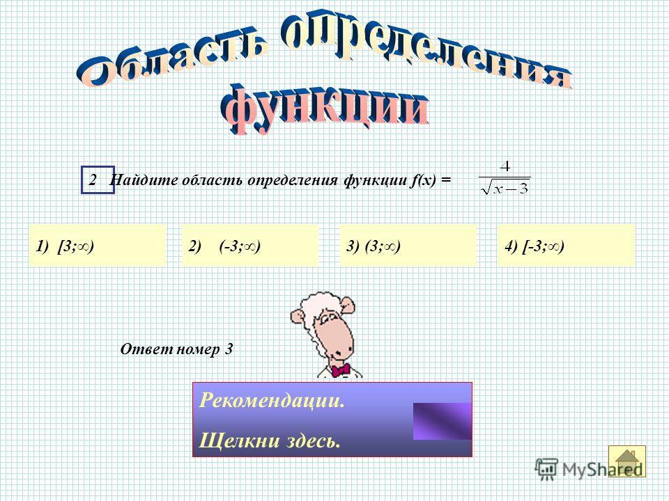 Ответ номер 3 Рекомендации. Щелкни здесь. 2 Найдите область определения функции f(x) = 1) [3;)2) (-3;)3) (3;)4) [-3;)