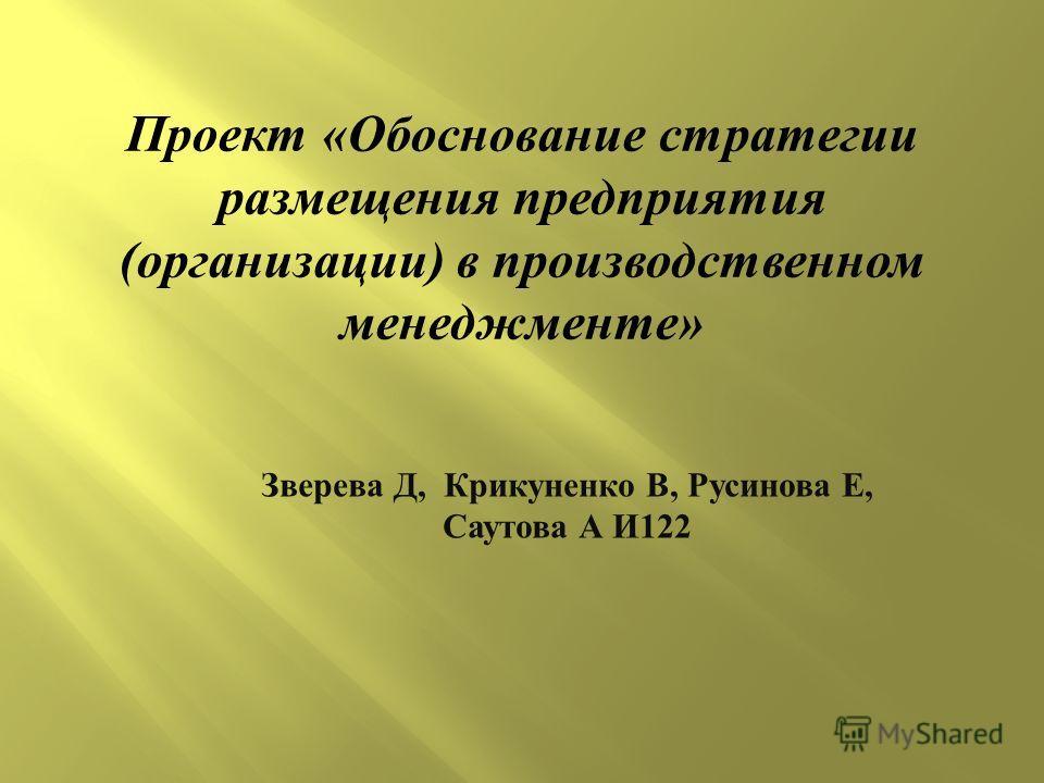 Зверева Д, Крикуненко В, Русинова Е, Саутова А И 122 Проект «Обоснование стратегии размещения предприятия (организации) в производственном менеджменте»